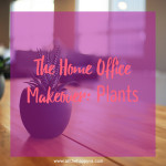 The Home Office Makeover: Plants