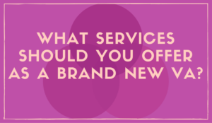 What Services Should You Offer <br/> as a Brand New VA?