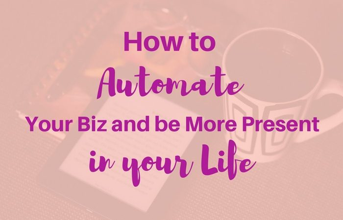 How to Automate your Biz and Be Present in Your Life