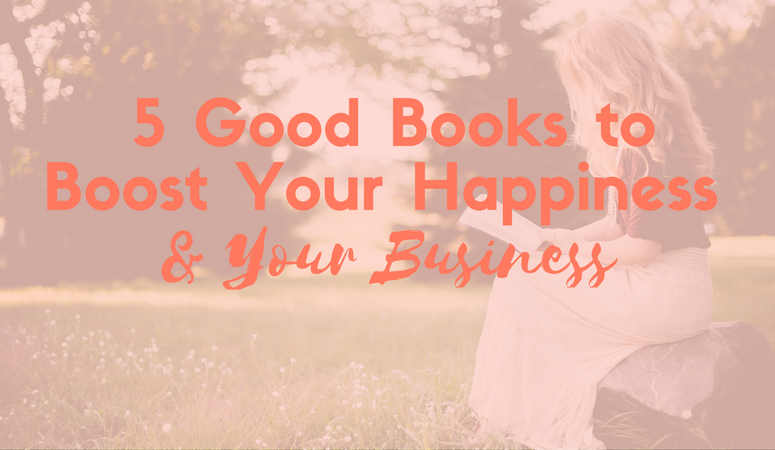 5 Good Books to Boost Your Happiness & Your Business