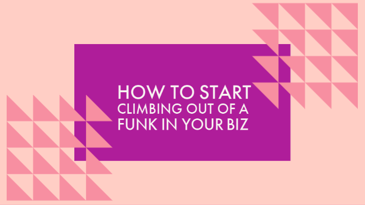 How to Start Climbing Out of a Funk in Your Biz