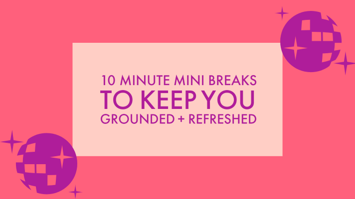 10 MINUTE MINI BREAKS TO KEEP YOU GROUNDED + REFRESHED